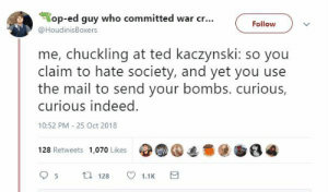 op-ed: op-ed guy who committed war cr.  @HoudinisBoxers  Follow v  me, chuckling at ted kaczynski: so you  claim to hate society, and yet you use  the mail to send your bombs. curious,  curious indeed  10:52 PM -25 Oct 2018  49.④遮意@  128 Retweets  1,070 Likes