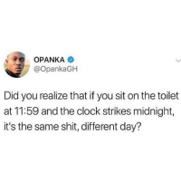 Clock, Shit, and Hood: OPANKA  @OpankaGH  Did you realize that if you sit on the toilet  at 11:59 and the clock strikes midnight,  it's the same shit, different day? Well technically..🤣💯
