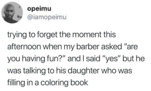 "That moment when you stop having fun: opeimu  @iamopeimu  trying to forget the moment this  afternoon when my barber asked ""are  you having fun?"" and I said ""yes"" but he  was talking to his daughter who was  filling in a coloring book That moment when you stop having fun"
