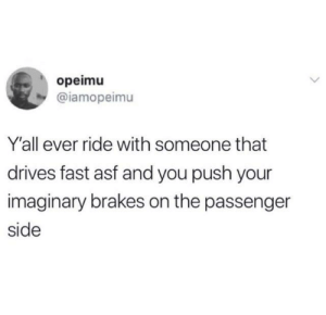 Dank, 🤖, and Passenger: opeimu  @iamopeimu  Y'all ever ride with someone that  drives fast asf and you push your  imaginary brakes on the passenger  side