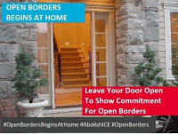 Memes, Home, and 🤖: OPEN BORDERS  BEGINS AT HOME  Leave Your Door Open  To Show Commitment  For Open Borders  Exactly right!  If you want open borders, start by being an example.