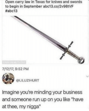 "I hope they get this through: Open carry law in Texas for knives and swords  to begin in September abc13.co/2v98tVF  #abc13  DANK MEMEOLGY  7/12/17, 9:52 PM  @LILUZIHURT  Imagine you're minding your business  and someone run up on you like ""have  at thee, my nigga"" I hope they get this through"