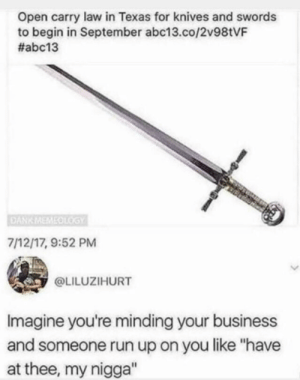 "Good thing I'm always wearing my chainmail.: Open carry law in Texas for knives and swords  to begin in September abc13.co/2V981VF  #abc13  DANKMEMEOLOGY  7/12/17, 9:52 PM  @LILUZIHURT  Imagine you're minding your business  and someone run up on you like ""have  at thee, my nigga"" Good thing I'm always wearing my chainmail."