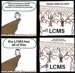 Dank, Focus, and Change: Open communion, female  readers, female acolytes,  liberals, contemporary worship  Down with ELCA!!!  LCMS  We are the most  confessional synod!!!  the LCMS has  all of this  LCMS In light of the comming LCMS elections, I urge you all to actually focus on the issues the LCMS has that continue to be ignored.  If you're outraged by the ELCA because of their abuses, be even more outraged about what's currently happening inside your own synod.  Otherwise, nothing will change.  -Bishop