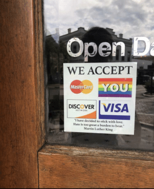 We accept YOU: Open D  WE ACCEPT  Master Card YOU  DISCOVER VISA  NETWORK  I have decided to stick with love.  Hate is too great a burden to bear.  Martin Luther King We accept YOU