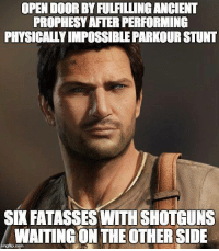 Every. Damn. Time.: OPEN DOOR BYFULFILLINGANCHENT  PROPHESYAFTER PERFORMING  PHYSICALLY IMPOSSIBLE PARKOURSTUNT  SD FATASSES WITH SHOTGUNS  WAITINGON THE OTHER SIDE  imgfip.com Every. Damn. Time.