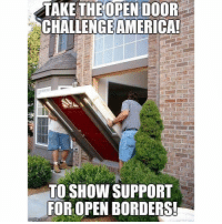 Democrats need to stand for what they believe: OPEN DOOR  TAKE THE  CHALLENGEAMERICA  TO SHOW SUPPORT  FOR OPEN BORDERS! Democrats need to stand for what they believe