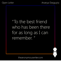 "Being Alone, Beautiful, and Best Friend: Open Letter  Ananya Dasgupta  ""To the best friend  who has been there  for as lona as I can  remember.""  theanonymouswriter.com *An open letter to the best friend who has been there for as long as I remember.*  Dear best friend,  Hi. I would have greeted you with a thousand insults right now, but there are more important things that I want to let you know. Insults -  we always have time for them later.  Yesterday was just one of those days for me when I was contemplating all my life, and naturally, I realised, all over again, that through all of these years, there is only one person who has been there. I have found love and I have lost love – numerous times. I have made new friends and lost older ones. I have lost so many people in my early adulthood years that I have lost count now. Some went away on their will, and some, I pushed away.  How did you go on to stay, even after all this time? Even when there were moments when I practically screamed at you to leave me alone? In fact, whenever I did that, I could see the hurt in your eyes but still, your words dripped with sympathy, like you knew that all that I am saying is only the terrible hurt speaking, and once I regain my senses and think rationally, I'll come around.  How did you believe in me all those times when I had no belief left in myself?  How did you love me, when I was trying with everything that I have, to be anything but lovable? When I was demanding, stubborn, and made you want to pull your hair out?  How did you make me laugh when I had cried all night long and didn't even want to get out of my bed? How did you know that bringing orange balloons and a cup of my favourite coffee would do the trick of making me smile?  How did you keep making the efforts of being close to me even when we had moved oceans apart?   And honestly, how do you never stop being the wonderful, the most beautiful human being I have ever met? With all the love that you have inside of you, ready to give, how have you not already changed the world, my love?  You taught me to be a better person than I could have ever thought, and you taught me to hold on to people. We have had our differences, but I hope, like always, we fall back together, because if not that, what are best friends really for?   Yours truly, Someone who can't imagine her existence without yours.  ~ Ananya Dasgupta"