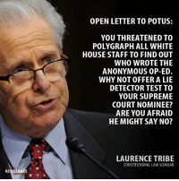 Anonymous Op: OPEN LETTER TO POTUS:  YOU THREATENED TO  POLYGRAPH ALL WHITE  HOUSE STAFF TO FIND OUT  WHO WROTE THE  ANONYMOUS OP-ED.  WHY NOT OFFER A LIE  DETECTOR TEST TO  YOUR SUPREME  COURT NOMINEE?  ARE YOU AFRAID  HE MIGHT SAY NO?  LAURENCE TRIBE  CONSTITUTIONAL LAW SCHOLAR  呂蠶  RESISTANCE  MOVE  蠶蠶