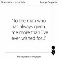 """Growing Up, Memes, and Rude: Open Letter Yours Truly  Ananya Dasgupta  """"To the man who  has always given  me more than I've  ever wished for.  theanonymouswriter com An open letter to the man who has always given me more than I have ever wished for.  Dear Dad,  Thank You. Thank You for putting up with all the times I was hard to bear with as a kid, when you were still patient and kind, even with all of my tantrums and never-ending list of wishes.  Thank You for  never complaining about waking up at 5  to drop me to school for my practices every day, for saving me from Mom's wrath every time I did something stupid, for all the piggy back rides that you gave me, and for every ice-cream, every chocolate that you got me only to make me happy, even in the middle of the night,  when I was very upset.  You've always let me take the stage while you were lying in the sidelines and the shadows, only to make sure that I shine, and shine brighter every time than the last.   There are a thousand things that I should thank you for, like a loving home to live in or for all the hours you put in, working hard, only so we can be happy, but if I begin now, this letter would never end. But more than that, I want to apologise.  I apologise for being a crazy, stubborn teenager, who took reckless decisions, and ended up being hurt which only caused you to hurt, as well.  I apologise for all the times I wouldn't tell you about my problems, which only made you feel less important, but honestly, I was only trying to not unload my problems on you, never realising how you felt like less of a father whenever I did that. There are times we don't get each other, and I am sorry for all the times I have been rude and  immature and have said things I didn't mean.  You've watched me succeed and you've watched me fail.  You've gloried in my triumphs and you've cried when you've seen me cry. But most of all, you've always, always been there.   Every little girl grows up looking up to her dad, and well,"""