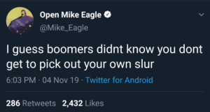 mike: Open Mike Eagle  @Mike_Eagle  I guess boomers didnt know you dont  get to pick out your own slur  6:03 PM · 04 Nov 19 · Twitter for Android  286 Retweets 2,432 Likes