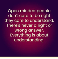 Community, Love, and Memes: Open minded people  don't care to be right  they care to understand  There's never a right or  wrong answer.  Everything is about  understanding Via @we_are_spiritual ❤ - Love being part of an open-minded community with all you amazing ppl 🙏🏻🙏🏻