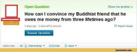 "Memes, Money, and How: Open Question  How can I convince my Buddhist friend that he  owes me money from three lifetimes ago?  5 days ago -3 days left to answer.  Show me another x  Report Abuse  Answer Question  Action Bar 28Interesting!Emai Save  jovreactor.comm <p>I need to know via /r/memes <a href=""https://ift.tt/2GXmb8i"">https://ift.tt/2GXmb8i</a></p>"
