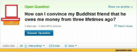Money, MeIRL, and How: Open Question  How can I convince my Buddhist friend that he  owes me money from three lifetimes ago?  5 days ago 3 days left to answer.  Show me another»  P Report Abuse  Answer Question  Action Bar:  28  Interesting! ▼  図Email  + Save ▼  jovreactor.com Meirl