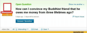 Money, MeIRL, and How: Open Question  How can I convince my Buddhist friend that he  owes me money from three lifetimes ago?  5 days ago 3 days left to answer.  Show me another»  P Report Abuse  Answer Question  Action Bar:  28 ☆ Interesting! ▼  図Email  + Save ▼  jovreactor.com Meirl
