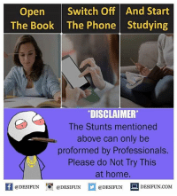 "Be Like, Meme, and Memes: Open Switch Off And Start  The Book The Phone Studying  DISCLAIMER""  The Stunts mentioned  above can only be  proformed by Professionals.  Please do Not Try This  at home  Kil@DESIFUN 1 @DESIFUN口@DESIFUN DESIFUN.COM Twitter: BLB247 Snapchat : BELIKEBRO.COM belikebro sarcasm meme Follow @be.like.bro"