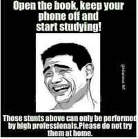 Studying Meme: Open the book, keep your  phone off and  start studying!  Those stuntsabove can only be performed  by high professionals. Please do nottry  them at home.
