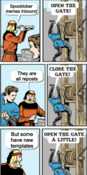 Happy calcium guys: OPEN THE  GATE!  Spooktober  memes inbound  CLOSE THE  They are  all reposts  GATE!  OPEN THE GATE  A LITTLE!  But some  have new  templates  9A COM Happy calcium guys