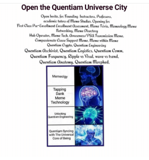 Dank, Meme, and Technology: Open the Quentiam Universe City  Open lnvite. for Founding Insttuctos, Professors.  academic tutors of Meme Studies. Opening for  First Class Pre-Enollment Entolment assessment, Meme Tivia. Memeology Meme  letworking. Meme Directory  Hub Operator, meme Tech, awatenes/PSa Transmission Meme.  Compassionate Cause Suppot Meme. Meme within Meme  Quentiam Crypto. Quentiam Engineerin  Quentiam Qtchivist, Quentiam Logistics. Vuentiam Comm  Quentiam Frequency. Ripple vs Vital, wave vs ttend.  Quentiam Onatomy. Quentiam Morphed.  Memeolgy  Tapping  Dank  Meme  Technology  Quentiam Engineering  Quentiam Syncing  with The Universal  Core of Being If you build it, they will come.