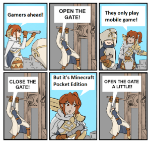 There's always exception: OPEN THE  They only play  mobile game!  Gamers ahead!  GATE!  But it's Minecraft  OPEN THE GATE  CLOSE THE  Pocket Edition  A LITTLE!  GATE! There's always exception