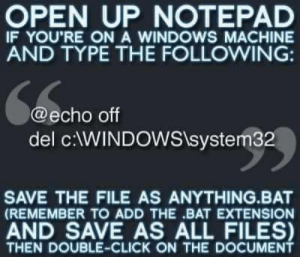 Delete system32 by AaronDoesStuff123 MORE MEMES: OPEN UP NOTEPAD  IF YOU'RE ONA WINDOWS MACHINE  AND TYPE THE FOLLOWING:  @echo off  del cWINDOWStsystem32  SAVE THE FILE AS ANYTHING.BAT  (REMEMBER TO ADD THE BAT EXTENSION  AND SAVE AS ALL FILES)  THEN DOUBLE-CLICK ON THE DOCUMENT Delete system32 by AaronDoesStuff123 MORE MEMES