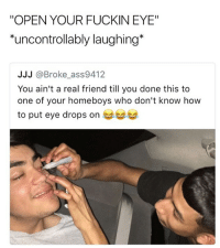 "Memes, How To, and 🤖: ""OPEN YOUR FUCKIN EYE""  ontrollably laughing*  JJJ @Broke_ass9412  You ain't a real friend till you done this to  one of your homeboys who don't know how  to put eye drops on  see 🤣Damn"
