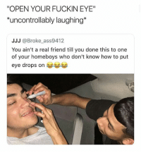 "Memes, Butterfly, and How To: ""OPEN YOUR FUCKIN EYE""  *uncontrollably laughing*  JJJ @Broke ass9412  You ain't a real friend till you done this to one  of your homeboys who don't know how to put  eye drops on ea Follow @x__antisocial_butterfly__x for some of the funniest memes 😂"