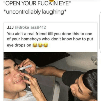 "Memes, How To, and 🤖: ""OPEN YOUR FUCKIN EYE""  *uncontrollably laughing*  JJJ @Broke_ass9412  You ain't a real friend till you done this to one  of your homeboys who don't know how to put  eye drops on 😐"