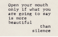 Open Your Mouth: Open your mouth  only if what you  are going to say  lS more  beautiful  than  Silence