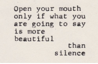 Open Your Mouth: Open your mouth  only if what you  are going to say  is more  beautiful  than  silence