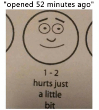 """just a little bit: """"opened 52 minutes ago""""  hurts just  a little  bit"""
