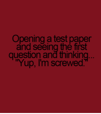 im screwed: Opening a test paper  and seeing the first  question and thinking  Yup, I'm screwed