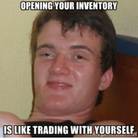 I realised this while questing: OPENING YOUR INVENTORY  IS LIKE TRADING WITH YOURSELF I realised this while questing