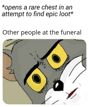Gotta get that loot: *opens a rare chest in an  attempt to find epic loot*  Other people at the funeral Gotta get that loot