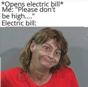 "Every single time: *Opens electric bill*  Me: ""Please don't  be high..  Electric bill:  11 Every single time"