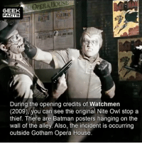 Batman, Easter, and Facts: OPERA HOUSE  GEEK  FACTS  2II0  During the opening credits of Watchmen  (2009), you can see the original Nite Owl stop a  thief. There are Batman posters hanging on the  wall of the alley. Also, the incident is occurring  outside Gotham Opera House. You can also see a rich couple and their butler witnessing the incident implying it's Thomas and Martha Wayne, and Nite Owl is beating the thief that killed them. However, if that were to be the case, then there would be no such thing as Batman. Puzzling! A nice Easter Egg all the same. Did you notice this? Comment below.👌🏻 --Must Follow 🍿 - @MovieFacts 🤓 - @GeekFacts 🤔 - @GeekQuote 😎 - @Cinelad