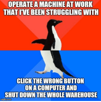 Advice, Tumblr, and Work: OPERATE  A  MACHINE  AT  WORK  THAT IVE BEEN STRUGGLING WITH  CLICKTHE WRONG BUTTON  ONA COMPUTER AND  SHUT DOWN THE WHOLE WAREHOUSE  imgflip.com advice-animal:  I'm training you guys