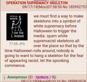Dank, Emoji, and God: OPERATION SUPREMACY SKELETON  09/17/18(Mon)07:58:50 No.185992757  we must find a way to make  skeletons into a symbol of  white supremacy before  Halloween to trigger the  media. spam white  supremacist skeletons all  over the place so that by the  WE'RE ALL  WHITE  ON THE  INSIDE  77 KB JPG  time Halloween rolls around, nobody is  going to want to hang a skeleton for the fear  of appearing racist. let the spooking  commence.  Anonymous (ID: 7jlcWq1A)  09/17/18(Mon 08:03 16 No 185992974 You guys know what to do by God-Emperor-of-Emoji MORE MEMES
