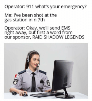 A free MMORPG for mobile.: Operator: 911 what's your emergency?  Me: I've been shot at the  gas station inn 7th  Operator: Okay, we'll send EMS  right away, but first a word from  our sponsor, RAID SHADOWW LEGENDS  u/paulkta A free MMORPG for mobile.