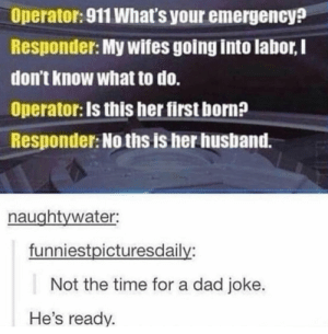 Dad, Memes, and Time: Operator: 911 What's your emergency?  Responder: My wifes going into labor, I  don't know what to do.  Operator: Is this her first born?  Responder: No ths is her husband.  naughtywater  funniestpicturesdaily:  Not the time for a dad joke.  He's ready. Its never not the time for a dad joke. via /r/memes https://ift.tt/2Dd6KH3