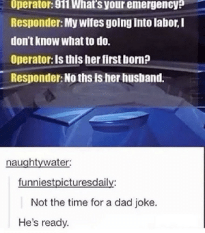 .: Operator: 911 What's your emergency?  Responder: My wifes going into labor,I  don't know what to do.  Operator: Is this her first born?  Responder: No ths is her husband.  naughtywater:  funniestpicturesdaily:  Not the time for a dad joke.  He's ready. .