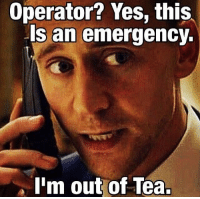 Brit problems:: Operator? Yes, this  Is an emergency.  I'm out of Tea. Brit problems: