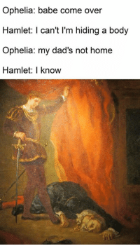 Come Over, Hamlet, and Home: Ophelia: babe come over  Hamlet: I can't l'm hiding a body  Ophelia: my dad's not home  Hamlet:I know