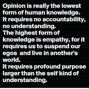 https://t.co/WzYs300R9v: Opinion is really the lowest  form of human knowledge.  It requires no accountability,  no understanding.  The highest form of  knowledge is empathy, for it  requires us to suspend our  egos and live in another's  world.  It requires profound purpose  larger than the self kind of  understanding. https://t.co/WzYs300R9v