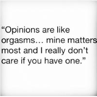 "sorrynotsorry ¯\_(ツ)_-¯: ""Opinions are like  orgasms... mine matters  most and I really don't  care if you have one  33 sorrynotsorry ¯\_(ツ)_-¯"