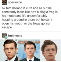 Cute, Black Twitter, and Boys: opossume  ok tom holland is cute and all but he  constantly looks like he's hiding a frog in  his mouth and it's uncomfortably  hopping around in there but he can't  open his mouth or the frogs gonna  escape  fruitmeats release the Boys