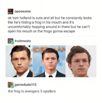 Cute, Love, and Memes: opossume  ok tom holland is cute and all but he constantly looks  like he's hiding a frog in his mouth and it's  uncomfortably hopping around in there but he can't  open his mouth or the frogs gonna escape  fruitmeats  E-amedude113  the frog is avengers 3 spoilers the only spider I could love (or not scream in the presence of) 🕷❤️