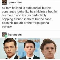 Cute, God, and Memes: opossume  ok tom holland is cute and all but he  constantly looks like he's hiding a frog in  his mouth and it's uncomfortably  hopping around in there but he can't  open his mouth or the frogs gonna  escape  fruitmeats Oh my god