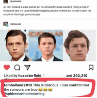 See even Tom himself can joke around so i don't understand why half of the Hollanders-Quacksons(that i'm also a part of) gets so triggered when ppl say this.: opossume  ok tom holland is cute and all but he constantly looks like he's hiding a frog in  his mouth and it's uncomfortably hopping around in there but he can't open his  mouth or the frogs gonna escape  fruitmeats  Liked by hazosterfield  and 202,310  tomholland2013 This is hilarious. I can confirm that  he rumours are true  spidermanhomecoming See even Tom himself can joke around so i don't understand why half of the Hollanders-Quacksons(that i'm also a part of) gets so triggered when ppl say this.