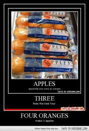 four orangeshttp://omg-humor.tumblr.com: OPPLES  1.00 TL  A KWI  a day for better health  PPLES  EWIK PACK  (3 apples a day for better healthi  1.00  PLES  &A KWIK PACK  (3 apples a day for better health!  PPLES  1.00  AB A KWIK PACK  3 apples a day for better heanh ct  APPLES  apparently now come as oranges  TASTE OF AWESOME.COM  THREE  Now the new four.  TASTE OF AWESOME.COM  FOUR ORANGES  make 3 apples  TASTE OF AWESOME.COM  Hitler hated this site too  1.00 four orangeshttp://omg-humor.tumblr.com